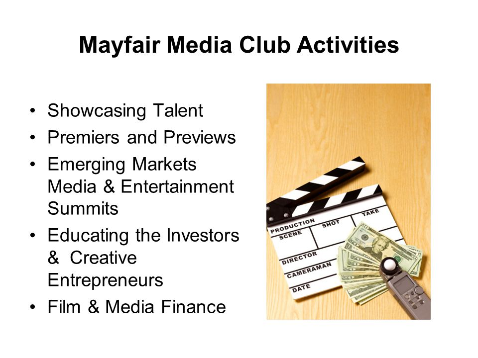 Mayfair Media Club Activities Showcasing Talent Premiers and Previews Emerging Markets Media & Entertainment Summits Educating the Investors & Creative Entrepreneurs Film & Media Finance
