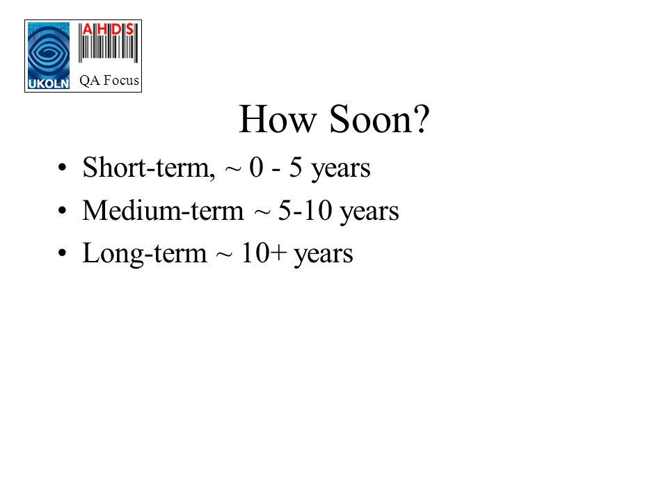 QA Focus How Soon Short-term, ~ 0 - 5 years Medium-term ~ 5-10 years Long-term ~ 10+ years