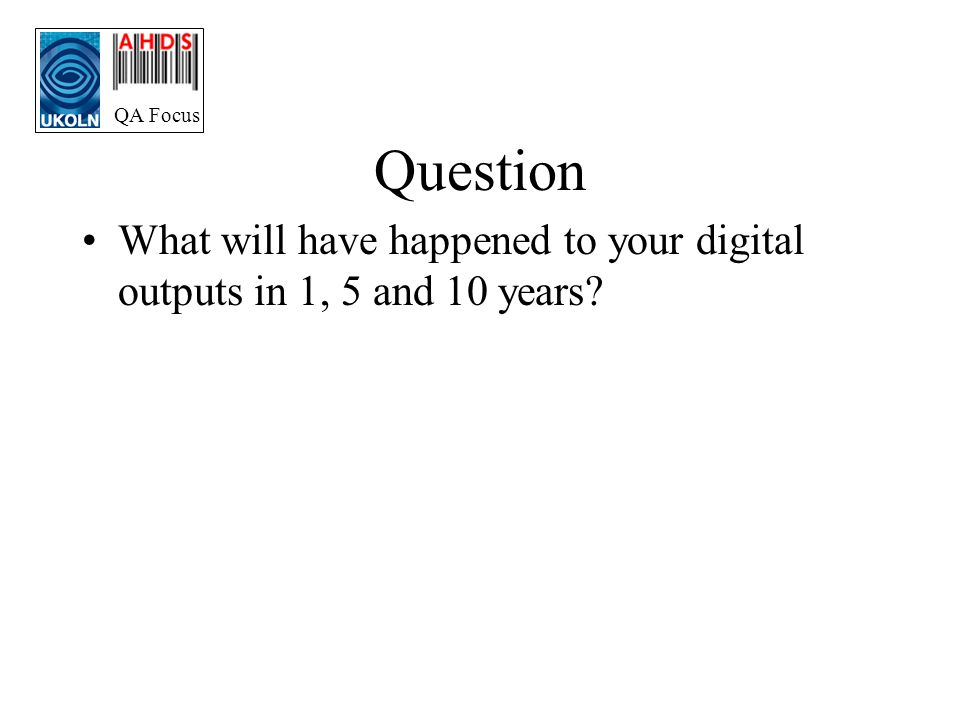 QA Focus Question What will have happened to your digital outputs in 1, 5 and 10 years