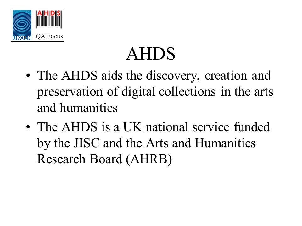QA Focus AHDS The AHDS aids the discovery, creation and preservation of digital collections in the arts and humanities The AHDS is a UK national service funded by the JISC and the Arts and Humanities Research Board (AHRB)
