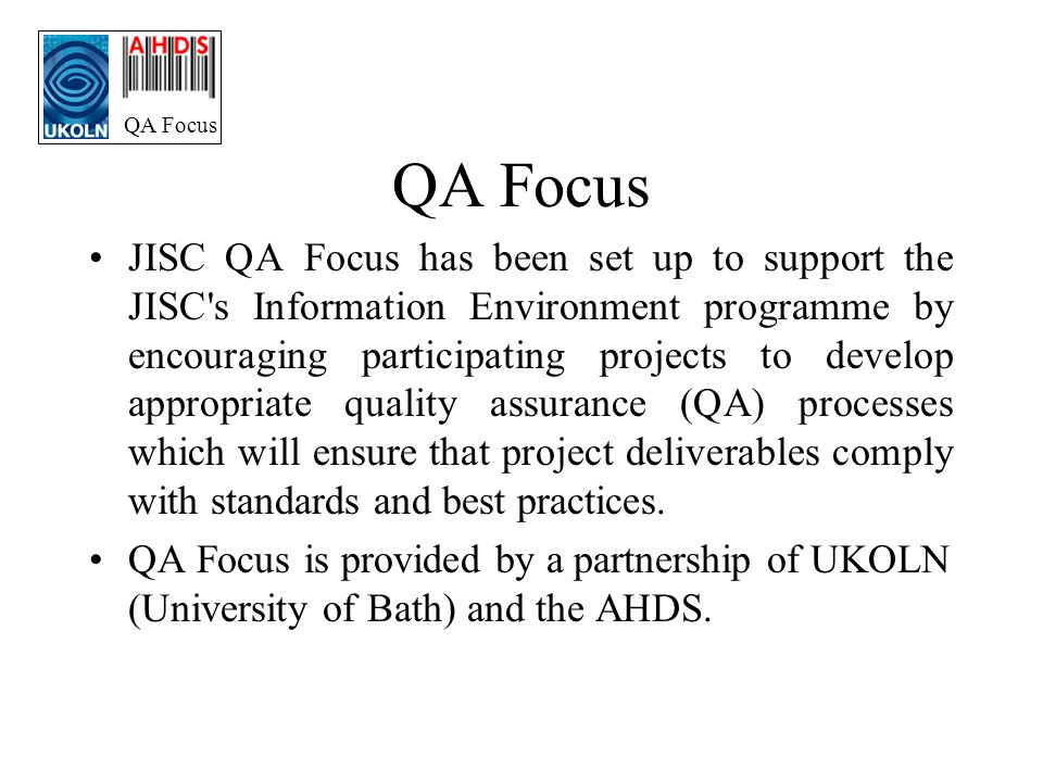 QA Focus JISC QA Focus has been set up to support the JISC s Information Environment programme by encouraging participating projects to develop appropriate quality assurance (QA) processes which will ensure that project deliverables comply with standards and best practices.