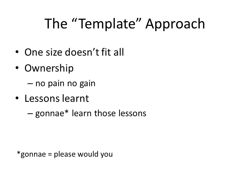 The Template Approach One size doesn't fit all Ownership – no pain no gain Lessons learnt – gonnae* learn those lessons *gonnae = please would you