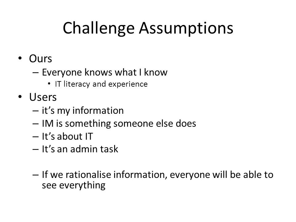 Challenge Assumptions Ours – Everyone knows what I know IT literacy and experience Users – it's my information – IM is something someone else does – I