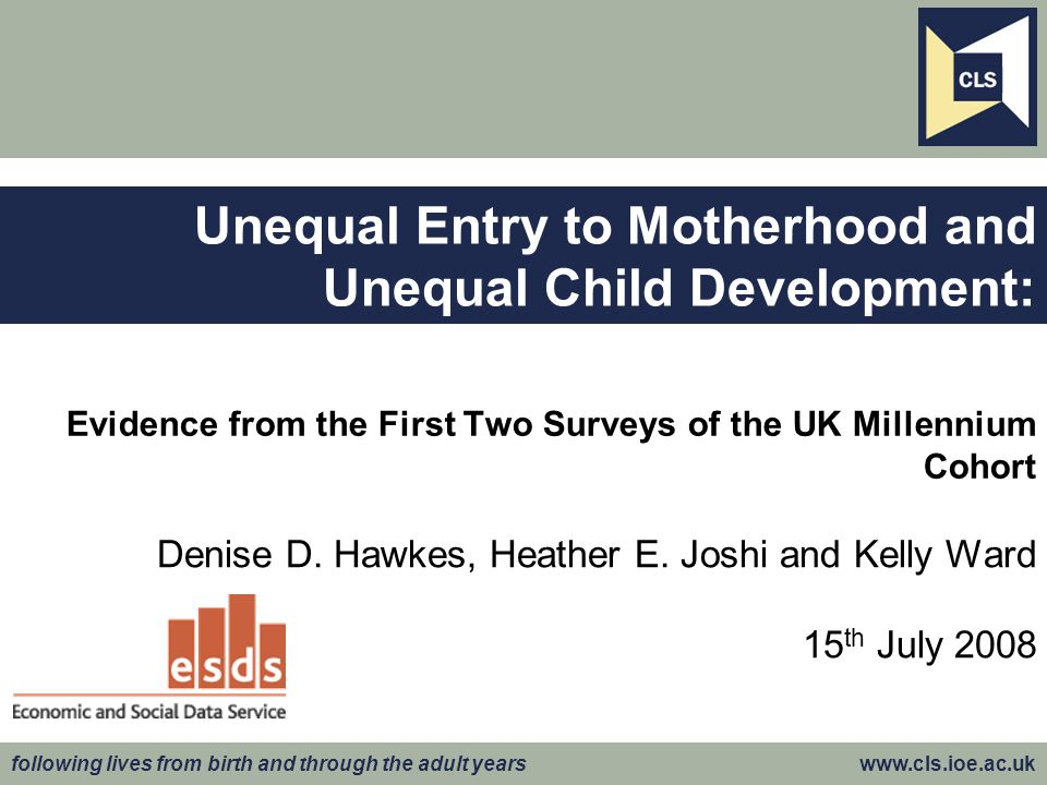 following lives from birth and through the adult years www.cls.ioe.ac.uk Evidence from the First Two Surveys of the UK Millennium Cohort Denise D.
