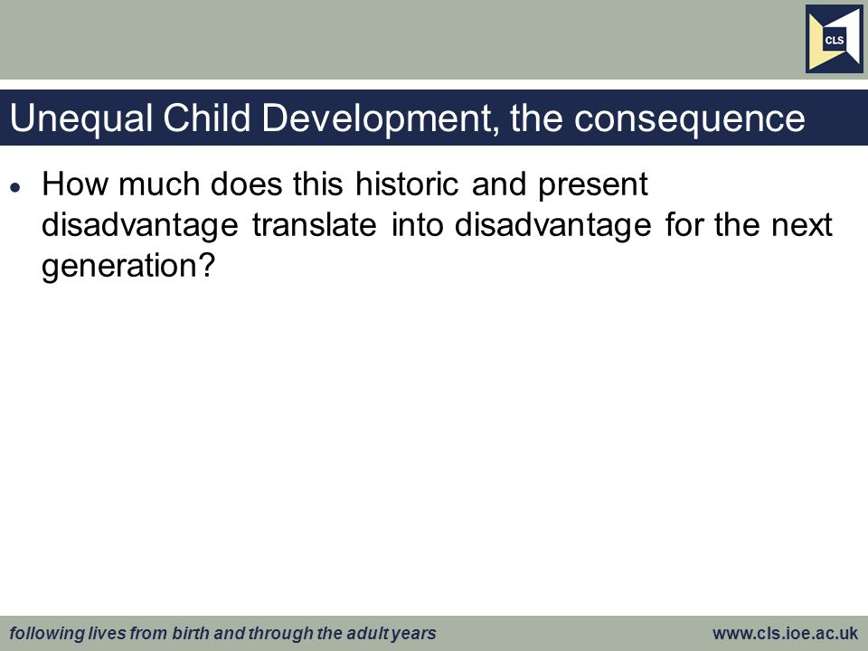 following lives from birth and through the adult years www.cls.ioe.ac.uk Unequal Child Development, the consequence  How much does this historic and present disadvantage translate into disadvantage for the next generation