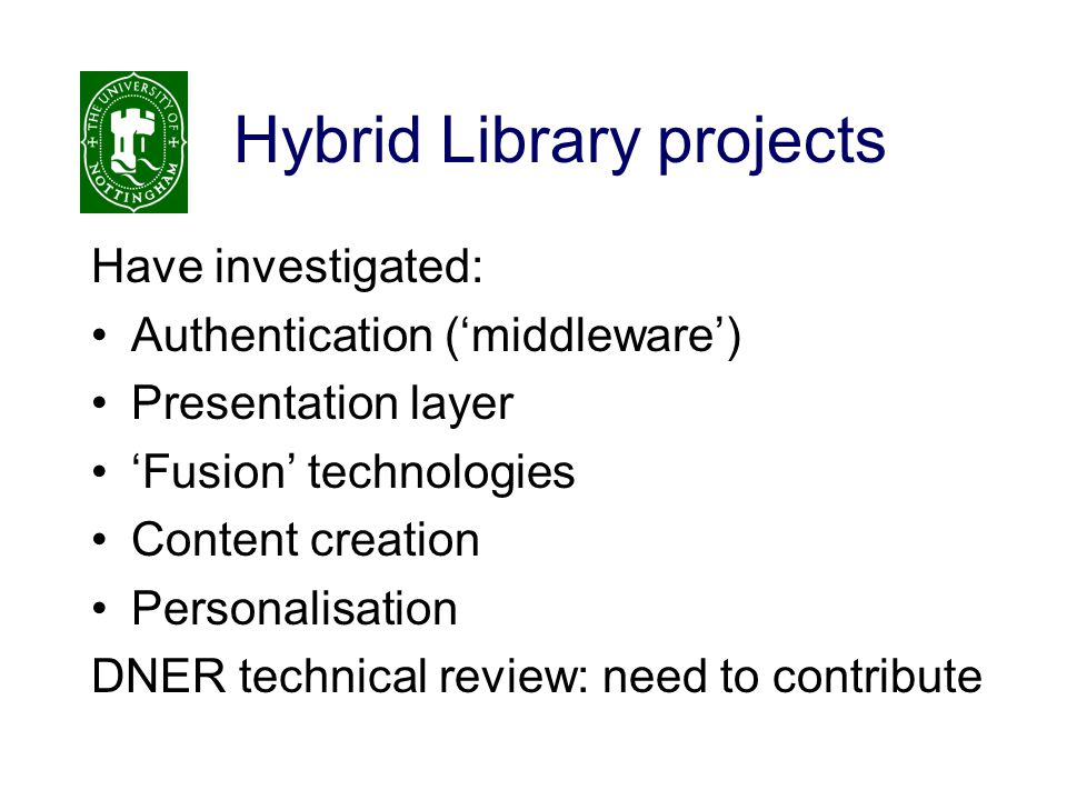 Hybrid Library projects Have investigated: Authentication ('middleware') Presentation layer 'Fusion' technologies Content creation Personalisation DNE