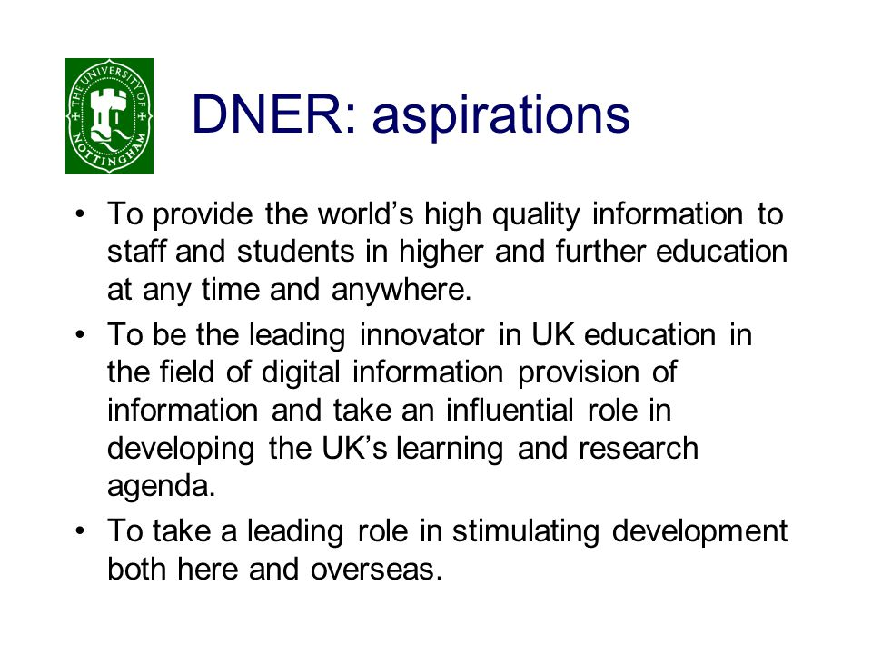 DNER: aspirations To provide the world's high quality information to staff and students in higher and further education at any time and anywhere. To b