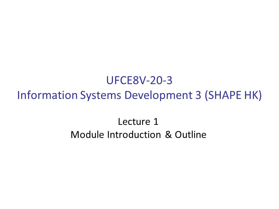UFCE8V-20-3 Information Systems Development 3 (SHAPE HK) Lecture 1 Module Introduction & Outline
