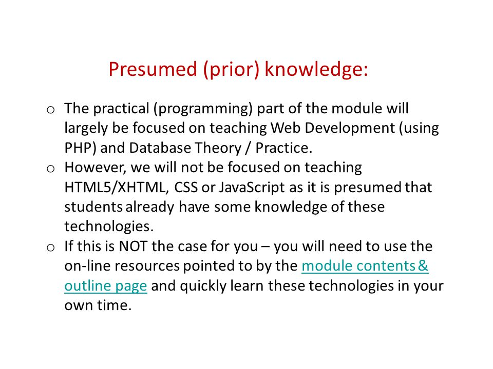 Presumed (prior) knowledge: o The practical (programming) part of the module will largely be focused on teaching Web Development (using PHP) and Database Theory / Practice.