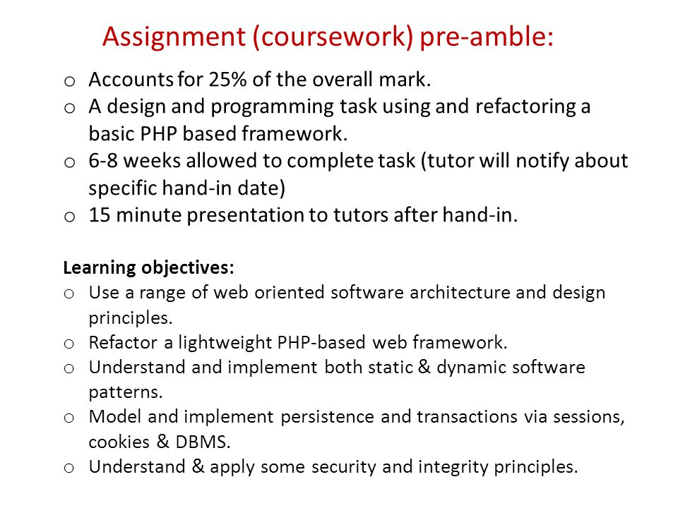Assignment (coursework) pre-amble: o Accounts for 25% of the overall mark. o A design and programming task using and refactoring a basic PHP based fra