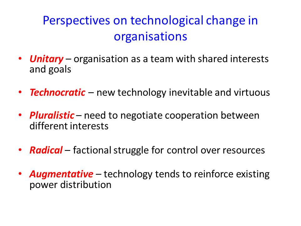 Perspectives on technological change in organisations Unitary – organisation as a team with shared interests and goals Technocratic – new technology inevitable and virtuous Pluralistic – need to negotiate cooperation between different interests Radical – factional struggle for control over resources Augmentative – technology tends to reinforce existing power distribution