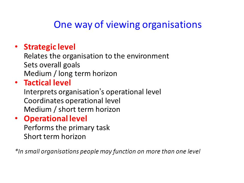 One way of viewing organisations Strategic level Relates the organisation to the environment Sets overall goals Medium / long term horizon Tactical level Interprets organisation's operational level Coordinates operational level Medium / short term horizon Operational level Performs the primary task Short term horizon *In small organisations people may function on more than one level