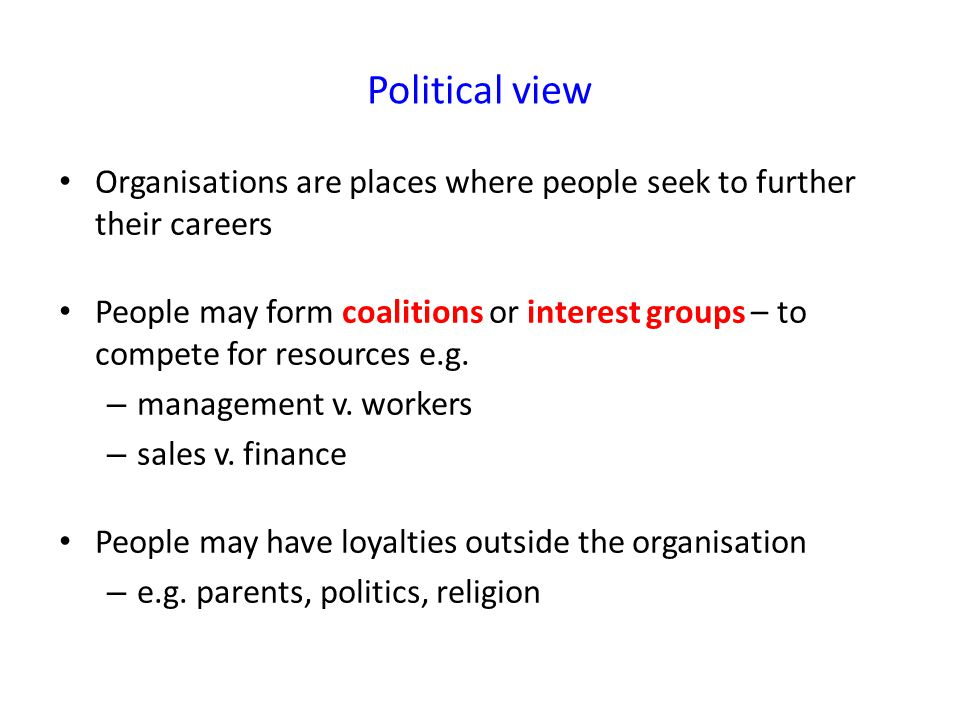 Political view Organisations are places where people seek to further their careers People may form coalitions or interest groups – to compete for resources e.g.