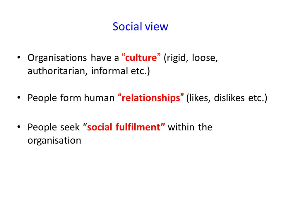 Social view Organisations have a culture (rigid, loose, authoritarian, informal etc.) People form human relationships (likes, dislikes etc.) People seek social fulfilment within the organisation