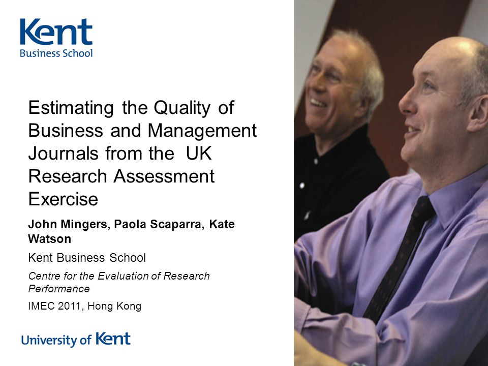 Estimating the Quality of Business and Management Journals from the UK Research Assessment Exercise John Mingers, Paola Scaparra, Kate Watson Kent Business School Centre for the Evaluation of Research Performance IMEC 2011, Hong Kong