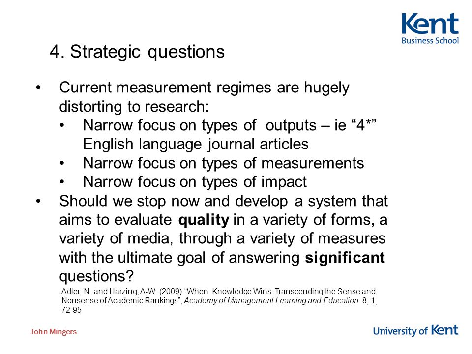 "John Mingers 4. Strategic questions Current measurement regimes are hugely distorting to research: Narrow focus on types of outputs – ie ""4*"" English"