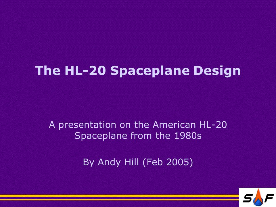 The HL-20 Spaceplane Design A presentation on the American HL-20 Spaceplane from the 1980s By Andy Hill (Feb 2005)
