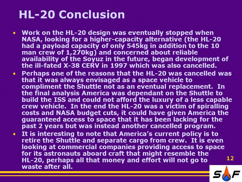 HL-20 Conclusion Work on the HL-20 design was eventually stopped when NASA, looking for a higher-capacity alternative (the HL-20 had a payload capacity of only 545kg in addition to the 10 man crew of 1,270kg) and concerned about reliable availability of the Soyuz in the future, began development of the ill-fated X-38 CERV in 1997 which was also cancelled.