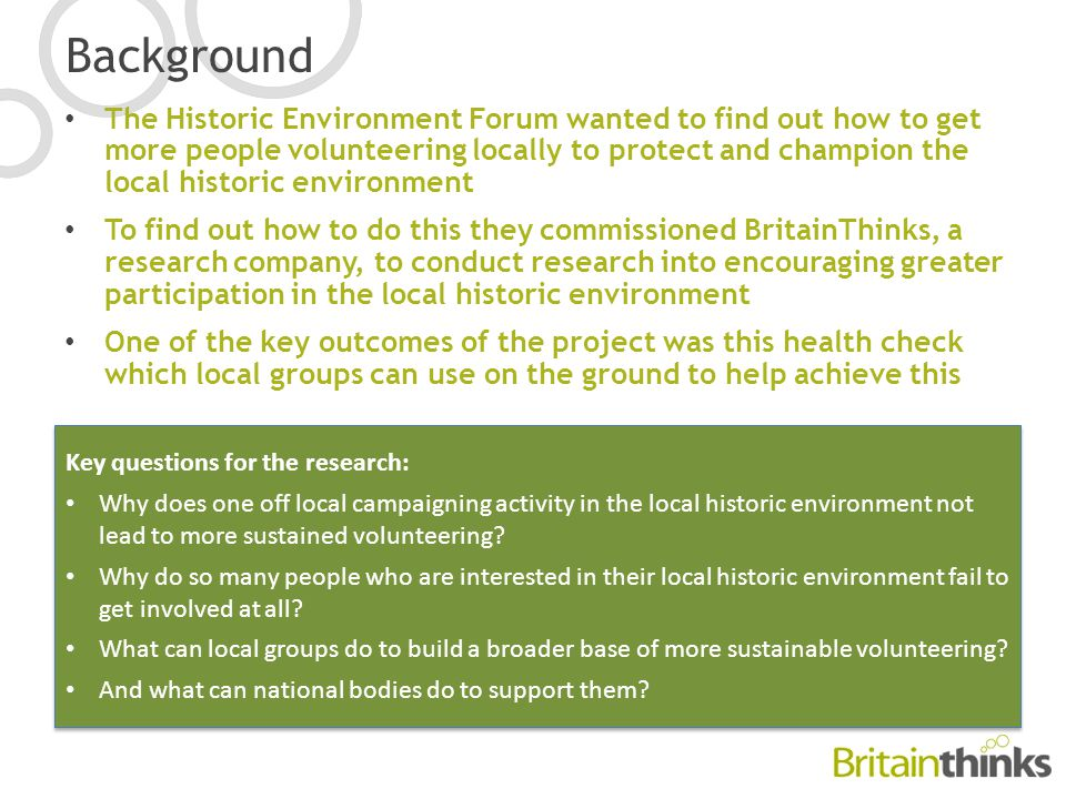 Background The Historic Environment Forum wanted to find out how to get more people volunteering locally to protect and champion the local historic environment To find out how to do this they commissioned BritainThinks, a research company, to conduct research into encouraging greater participation in the local historic environment One of the key outcomes of the project was this health check which local groups can use on the ground to help achieve this Key questions for the research: Why does one off local campaigning activity in the local historic environment not lead to more sustained volunteering.