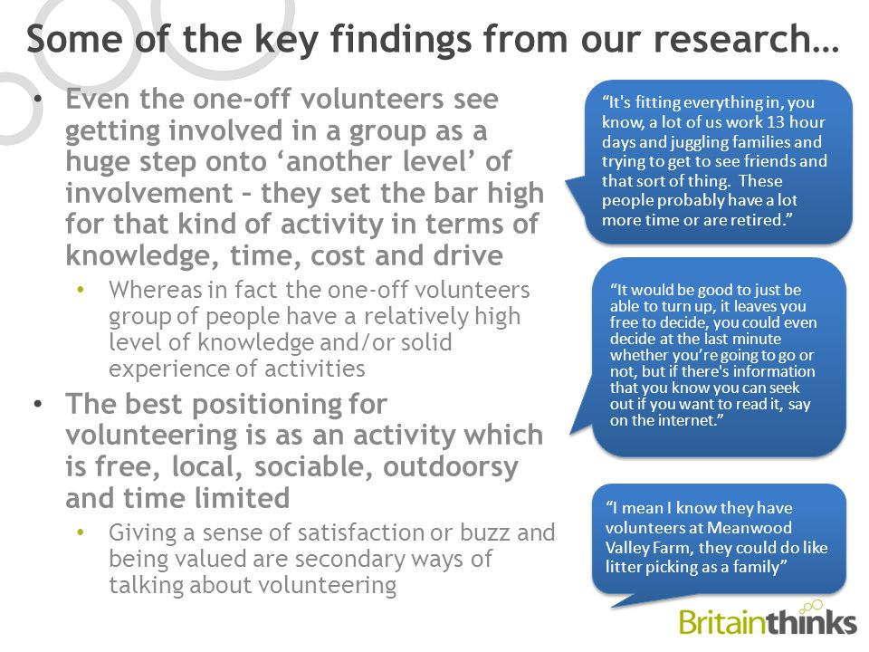 Some of the key findings from our research… Even the one-off volunteers see getting involved in a group as a huge step onto 'another level' of involvement – they set the bar high for that kind of activity in terms of knowledge, time, cost and drive Whereas in fact the one-off volunteers group of people have a relatively high level of knowledge and/or solid experience of activities The best positioning for volunteering is as an activity which is free, local, sociable, outdoorsy and time limited Giving a sense of satisfaction or buzz and being valued are secondary ways of talking about volunteering It s fitting everything in, you know, a lot of us work 13 hour days and juggling families and trying to get to see friends and that sort of thing.