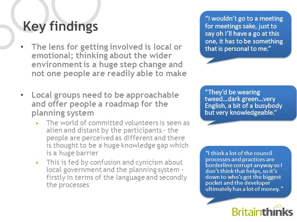 Key findings The lens for getting involved is local or emotional; thinking about the wider environment is a huge step change and not one people are readily able to make Local groups need to be approachable and offer people a roadmap for the planning system The world of committed volunteers is seen as alien and distant by the participants – the people are perceived as different and there is thought to be a huge knowledge gap which is a huge barrier This is fed by confusion and cynicism about local government and the planning system – firstly in terms of the language and secondly the processes I wouldn't go to a meeting for meetings sake, just to say oh I'll have a go at this one, it has to be something that is personal to me. They'd be wearing tweed…dark green…very English, a bit of a busybody but very knowledgeable. I think a lot of the council processes and practices are borderline corrupt anyway so I don't think that helps, so it's down to who's got the biggest pocket and the developer ultimately has a lot of money.