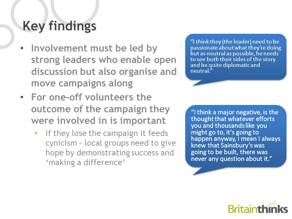 Key findings Involvement must be led by strong leaders who enable open discussion but also organise and move campaigns along For one-off volunteers the outcome of the campaign they were involved in is important If they lose the campaign it feeds cynicism – local groups need to give hope by demonstrating success and 'making a difference' I think a major negative, is the thought that whatever efforts you and thousands like you might go to, it s going to happen anyway, I mean I always knew that Sainsbury's was going to be built, there was never any question about it. I think they (the leader) need to be passionate about what they re doing but as neutral as possible, he needs to see both their sides of the story and be quite diplomatic and neutral.