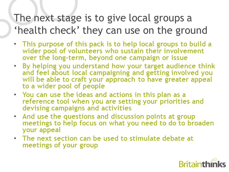 The next stage is to give local groups a 'health check' they can use on the ground This purpose of this pack is to help local groups to build a wider pool of volunteers who sustain their involvement over the long-term, beyond one campaign or issue By helping you understand how your target audience think and feel about local campaigning and getting involved you will be able to craft your approach to have greater appeal to a wider pool of people You can use the ideas and actions in this plan as a reference tool when you are setting your priorities and devising campaigns and activities And use the questions and discussion points at group meetings to help focus on what you need to do to broaden your appeal The next section can be used to stimulate debate at meetings of your group