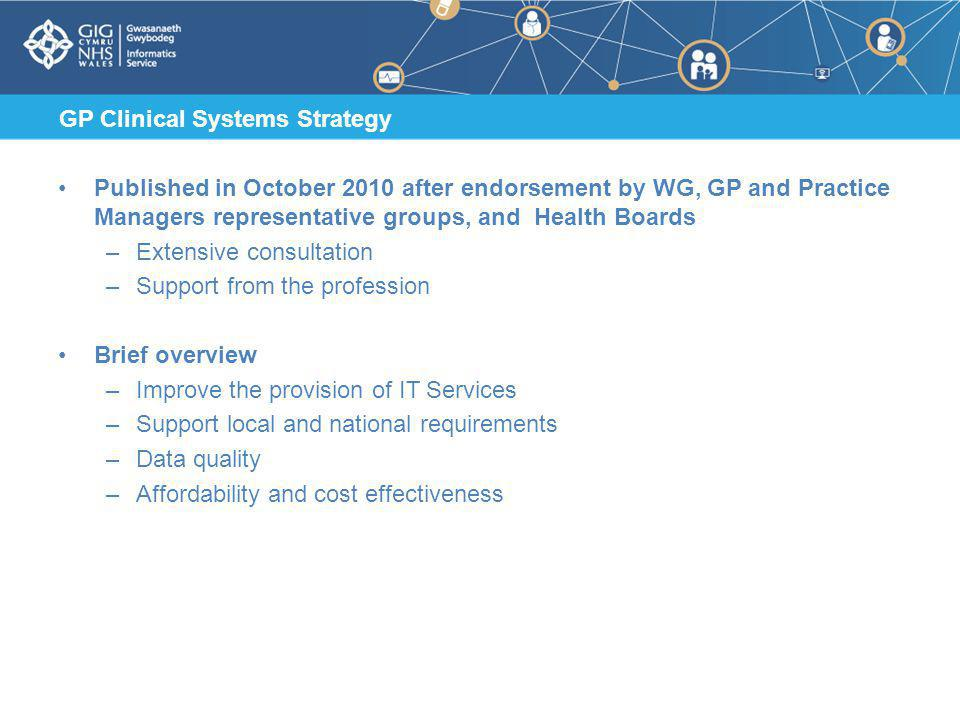 GP Clinical Systems Strategy Published in October 2010 after endorsement by WG, GP and Practice Managers representative groups, and Health Boards –Extensive consultation –Support from the profession Brief overview –Improve the provision of IT Services –Support local and national requirements –Data quality –Affordability and cost effectiveness