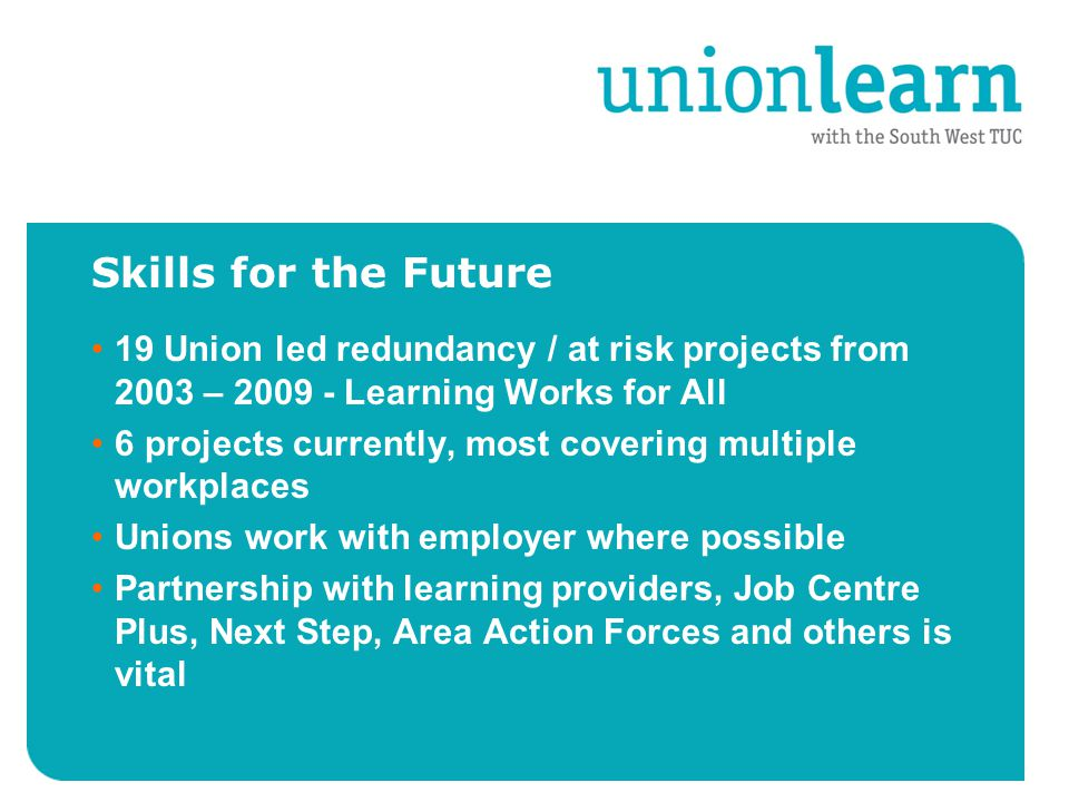 Skills for the Future 19 Union led redundancy / at risk projects from 2003 – 2009 - Learning Works for All 6 projects currently, most covering multiple workplaces Unions work with employer where possible Partnership with learning providers, Job Centre Plus, Next Step, Area Action Forces and others is vital