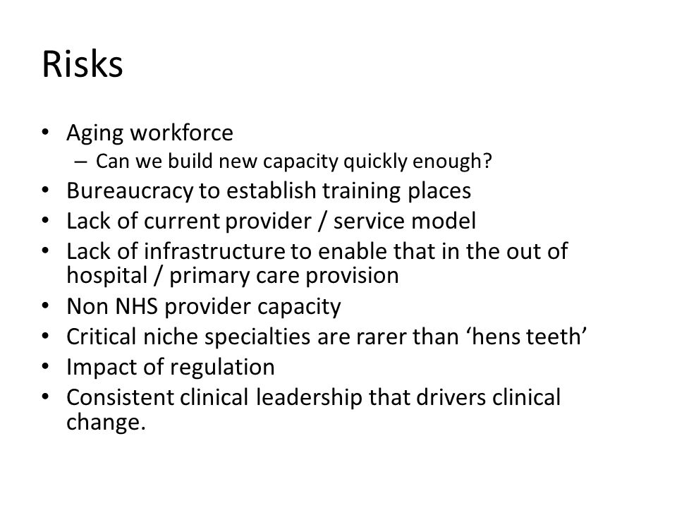 Risks Aging workforce – Can we build new capacity quickly enough? Bureaucracy to establish training places Lack of current provider / service model La