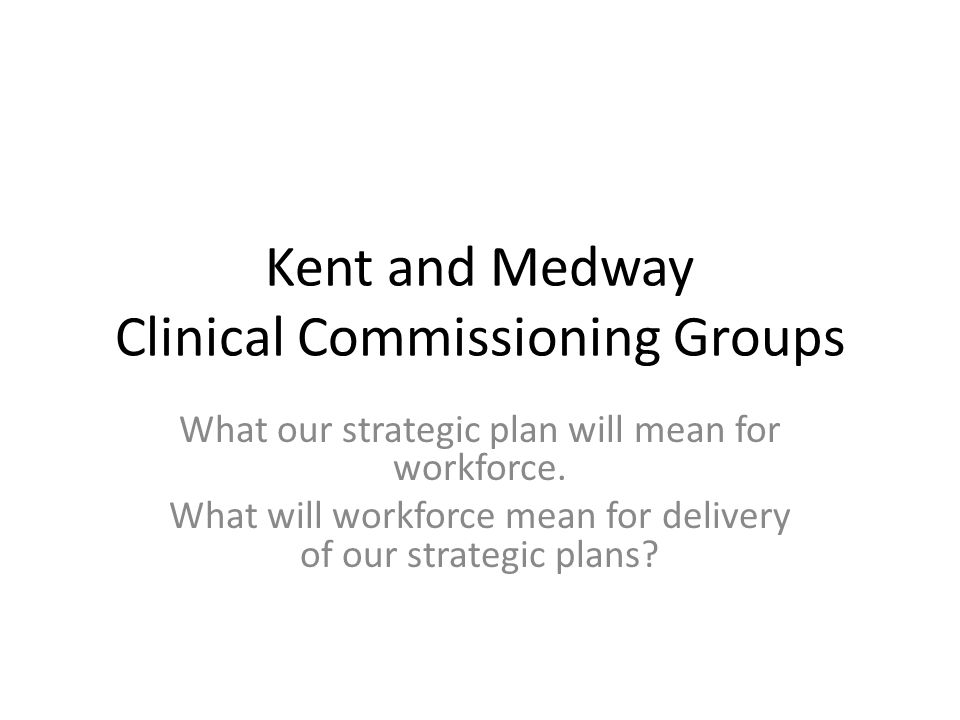 Kent and Medway Clinical Commissioning Groups What our strategic plan will mean for workforce.