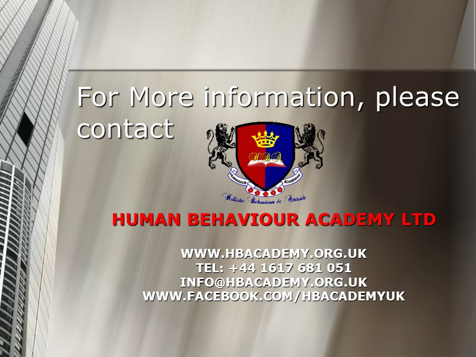 HUMAN BEHAVIOUR ACADEMY LTD WWW.HBACADEMY.ORG.UK TEL: +44 1617 681 051 INFO@HBACADEMY.ORG.UK WWW.FACEBOOK.COM/HBACADEMYUK For More information, please contact