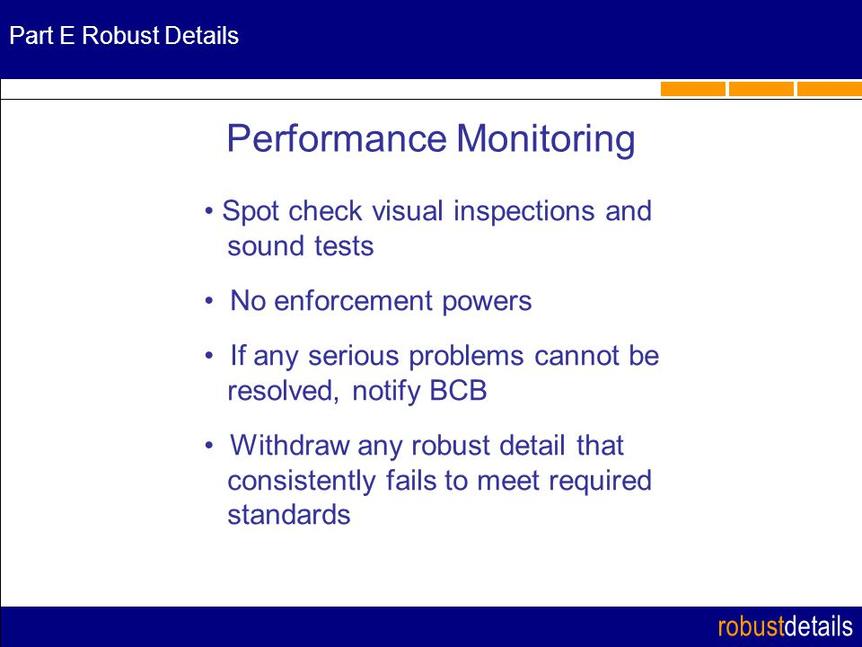 robustdetails Spot check visual inspections and sound tests No enforcement powers If any serious problems cannot be resolved, notify BCB Withdraw any robust detail that consistently fails to meet required standards Performance Monitoring Part E Robust Details