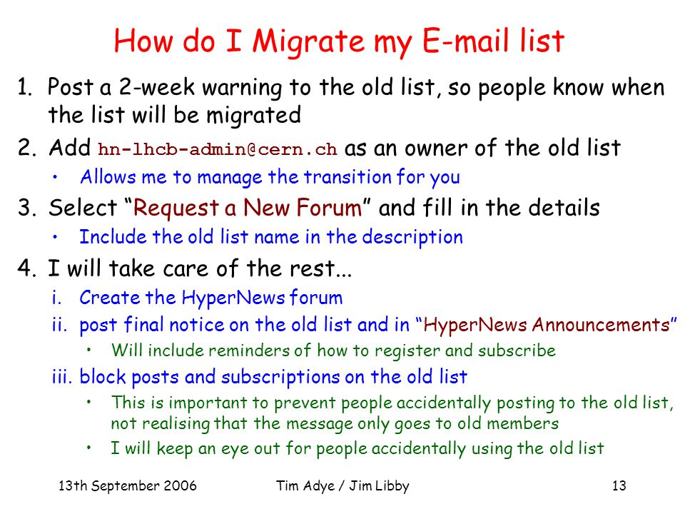 13th September 2006Tim Adye / Jim Libby13 How do I Migrate my E-mail list 1.Post a 2-week warning to the old list, so people know when the list will be migrated 2.Add hn-lhcb-admin@cern.ch as an owner of the old list Allows me to manage the transition for you 3.Select Request a New Forum and fill in the details Include the old list name in the description 4.I will take care of the rest...