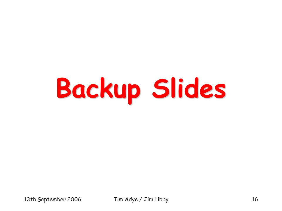 13th September 2006Tim Adye / Jim Libby16 Backup Slides