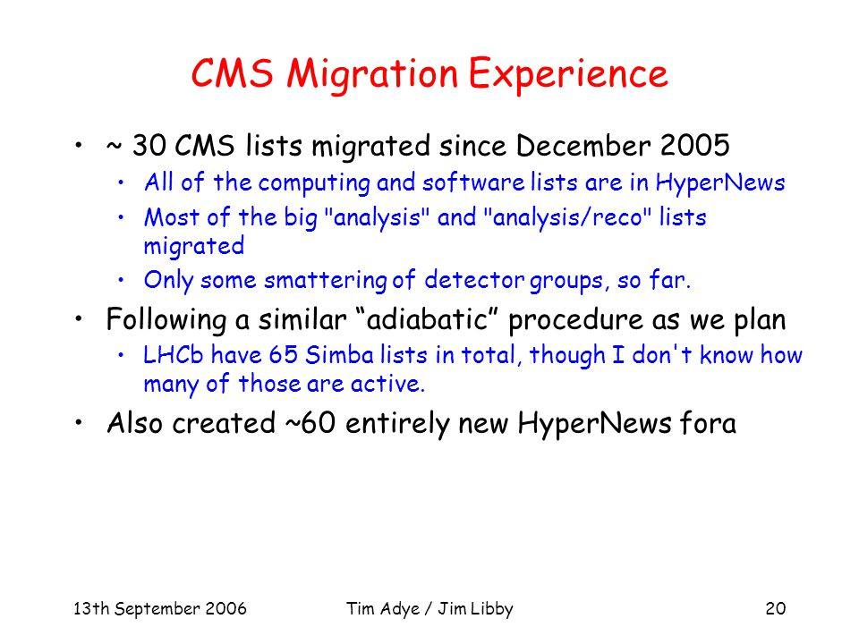 13th September 2006Tim Adye / Jim Libby20 CMS Migration Experience ~ 30 CMS lists migrated since December 2005 All of the computing and software lists are in HyperNews Most of the big analysis and analysis/reco lists migrated Only some smattering of detector groups, so far.