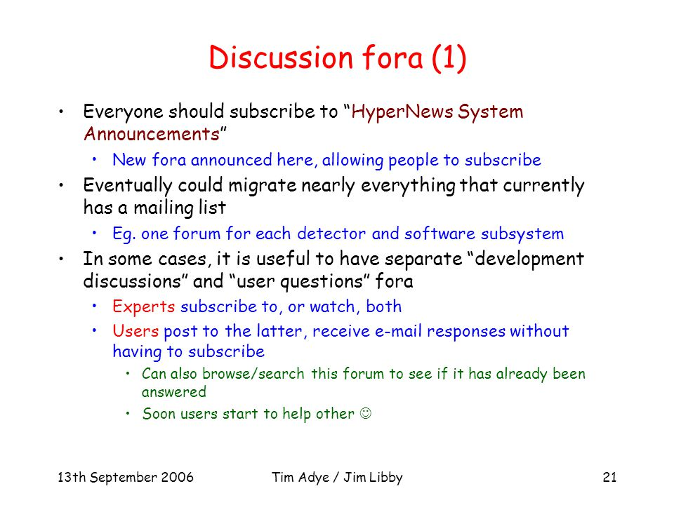 13th September 2006Tim Adye / Jim Libby21 Discussion fora (1) Everyone should subscribe to HyperNews System Announcements New fora announced here, allowing people to subscribe Eventually could migrate nearly everything that currently has a mailing list Eg.