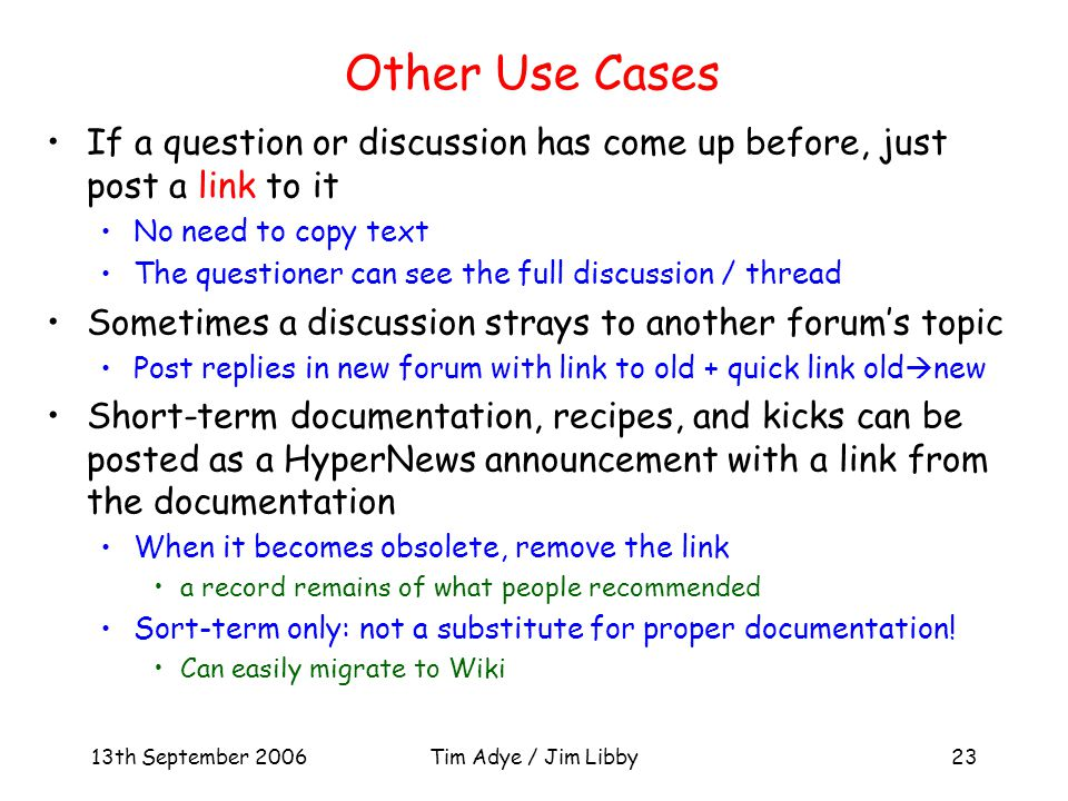 13th September 2006Tim Adye / Jim Libby23 Other Use Cases If a question or discussion has come up before, just post a link to it No need to copy text The questioner can see the full discussion / thread Sometimes a discussion strays to another forum's topic Post replies in new forum with link to old + quick link old  new Short-term documentation, recipes, and kicks can be posted as a HyperNews announcement with a link from the documentation When it becomes obsolete, remove the link a record remains of what people recommended Sort-term only: not a substitute for proper documentation.