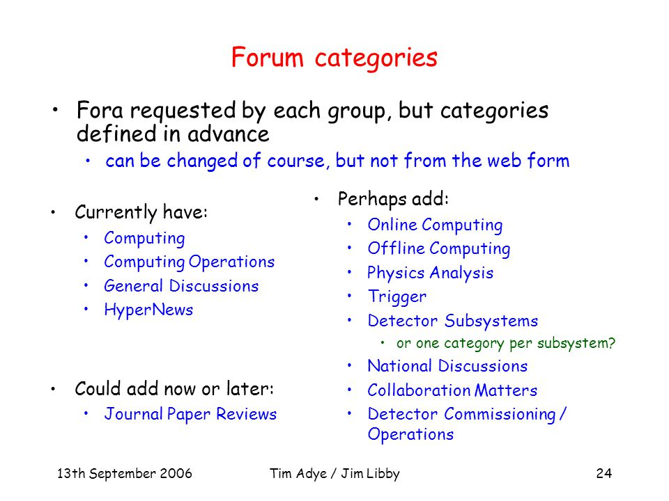 13th September 2006Tim Adye / Jim Libby24 Forum categories Currently have: Computing Computing Operations General Discussions HyperNews Could add now or later: Journal Paper Reviews Perhaps add: Online Computing Offline Computing Physics Analysis Trigger Detector Subsystems or one category per subsystem.