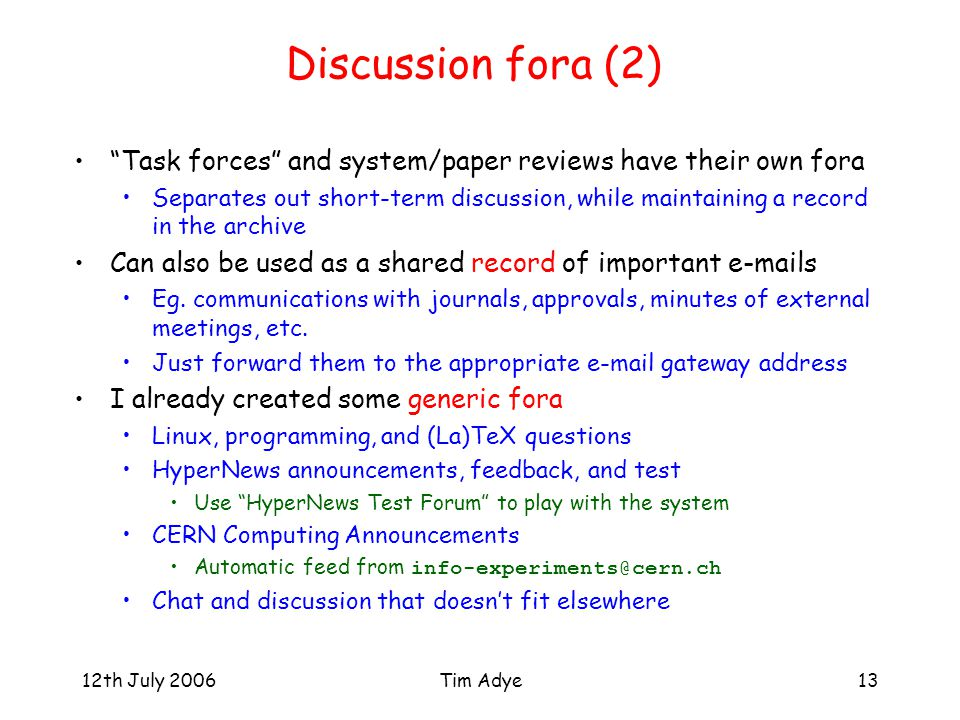 "12th July 2006Tim Adye13 Discussion fora (2) ""Task forces"" and system/paper reviews have their own fora Separates out short-term discussion, while mai"