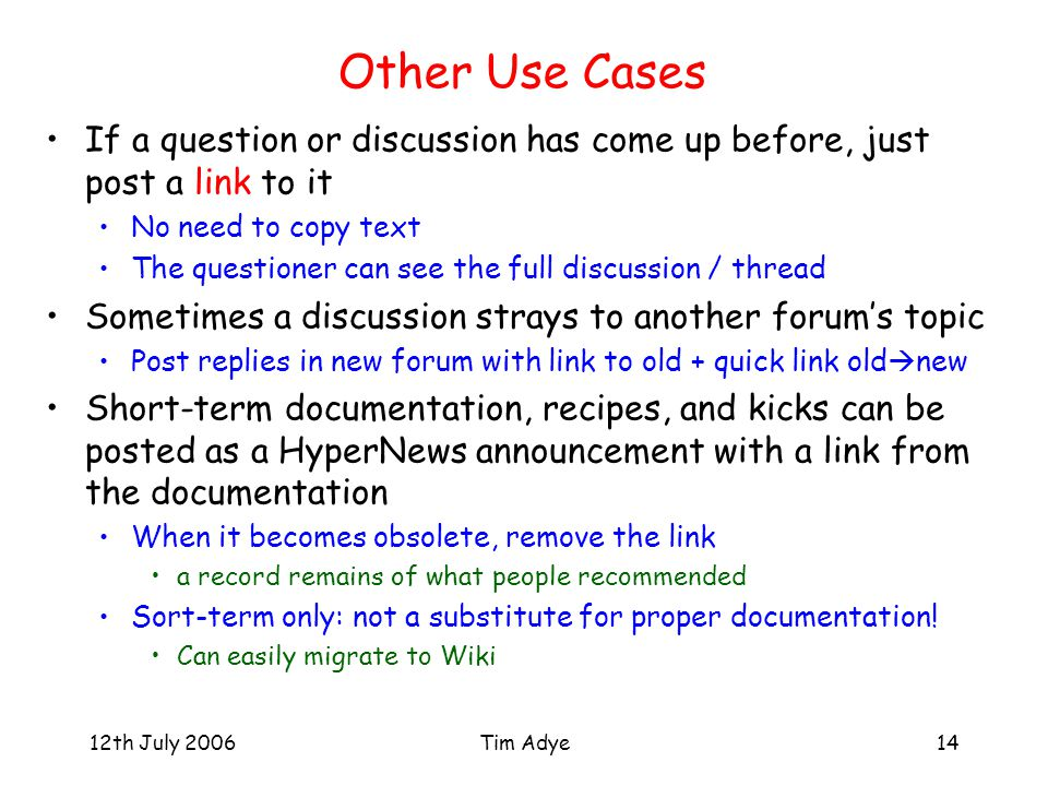 12th July 2006Tim Adye14 Other Use Cases If a question or discussion has come up before, just post a link to it No need to copy text The questioner can see the full discussion / thread Sometimes a discussion strays to another forum's topic Post replies in new forum with link to old + quick link old  new Short-term documentation, recipes, and kicks can be posted as a HyperNews announcement with a link from the documentation When it becomes obsolete, remove the link a record remains of what people recommended Sort-term only: not a substitute for proper documentation.
