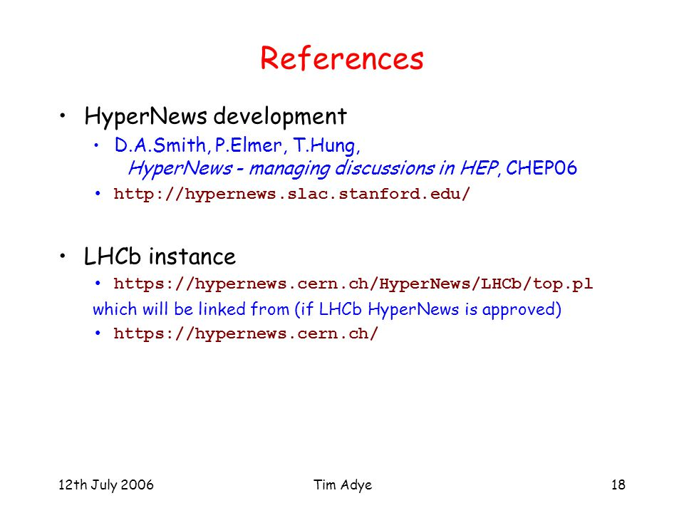 12th July 2006Tim Adye18 References HyperNews development D.A.Smith, P.Elmer, T.Hung, HyperNews - managing discussions in HEP, CHEP06 http://hypernews