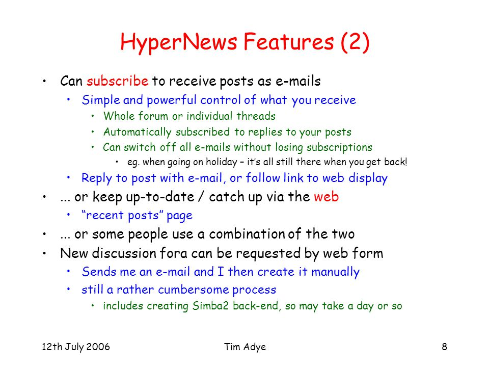 12th July 2006Tim Adye8 HyperNews Features (2) Can subscribe to receive posts as  s Simple and powerful control of what you receive Whole forum or individual threads Automatically subscribed to replies to your posts Can switch off all  s without losing subscriptions eg.