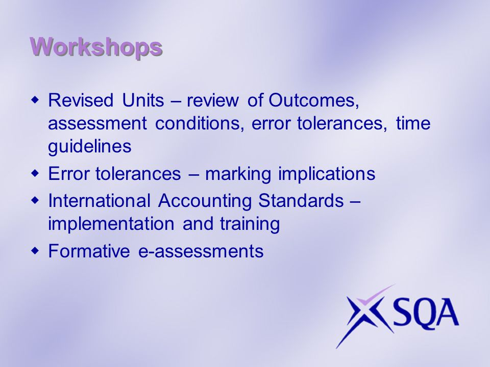 Workshops  Revised Units – review of Outcomes, assessment conditions, error tolerances, time guidelines  Error tolerances – marking implications  International Accounting Standards – implementation and training  Formative e-assessments