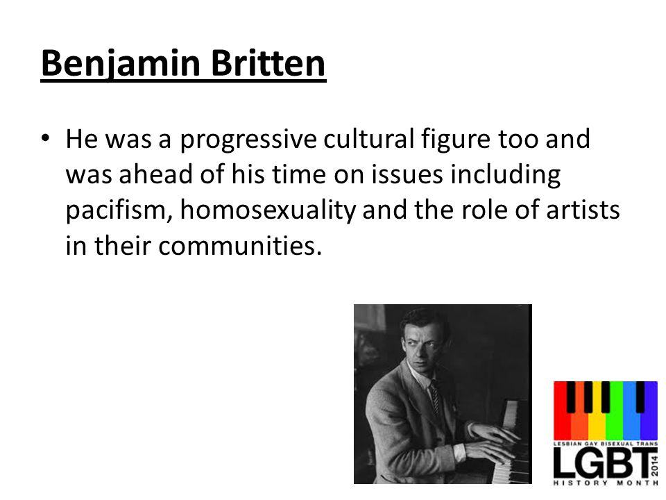 Benjamin Britten He was a progressive cultural figure too and was ahead of his time on issues including pacifism, homosexuality and the role of artist