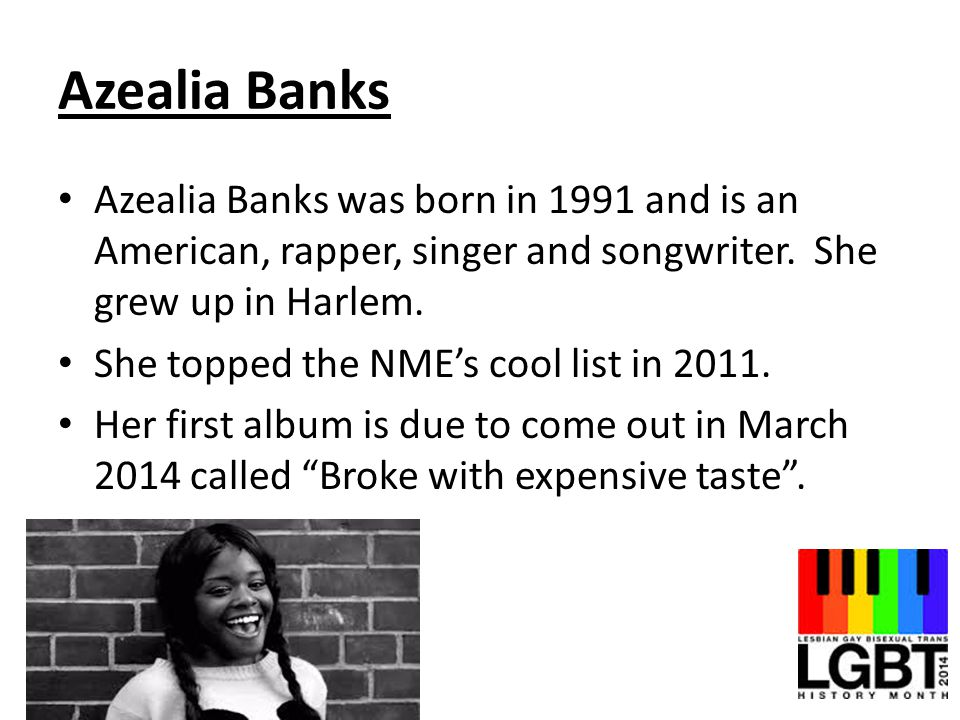 Azealia Banks Azealia Banks was born in 1991 and is an American, rapper, singer and songwriter. She grew up in Harlem. She topped the NME's cool list