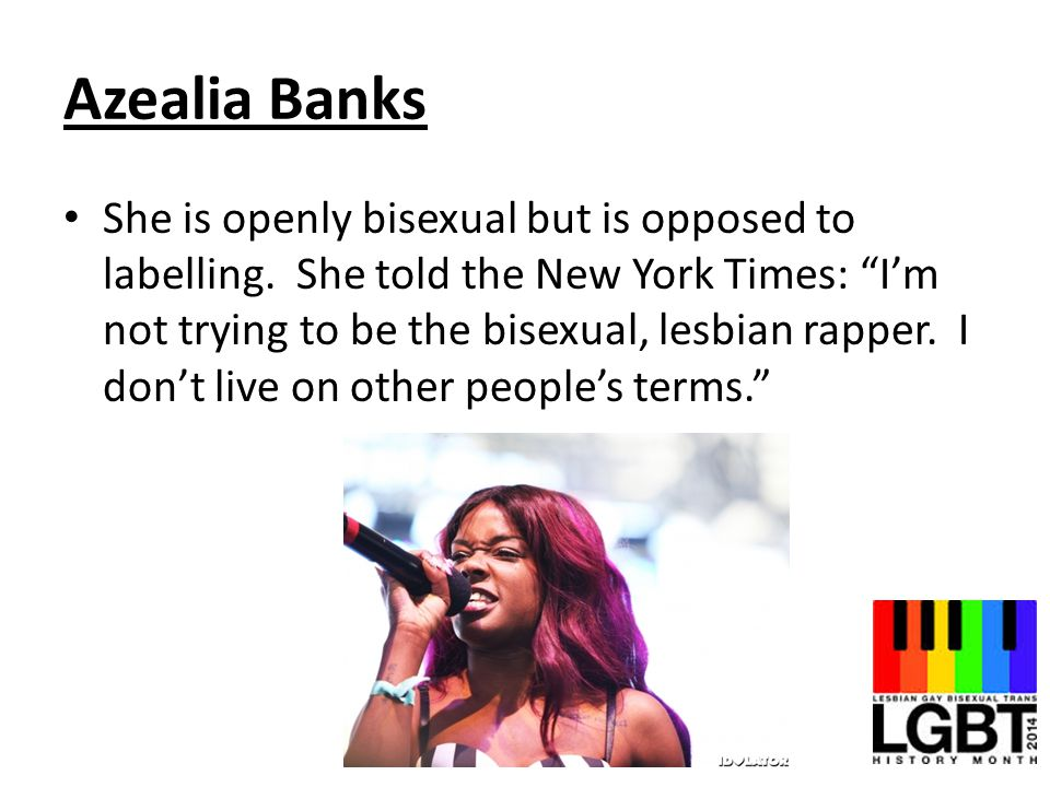 Azealia Banks She is openly bisexual but is opposed to labelling.