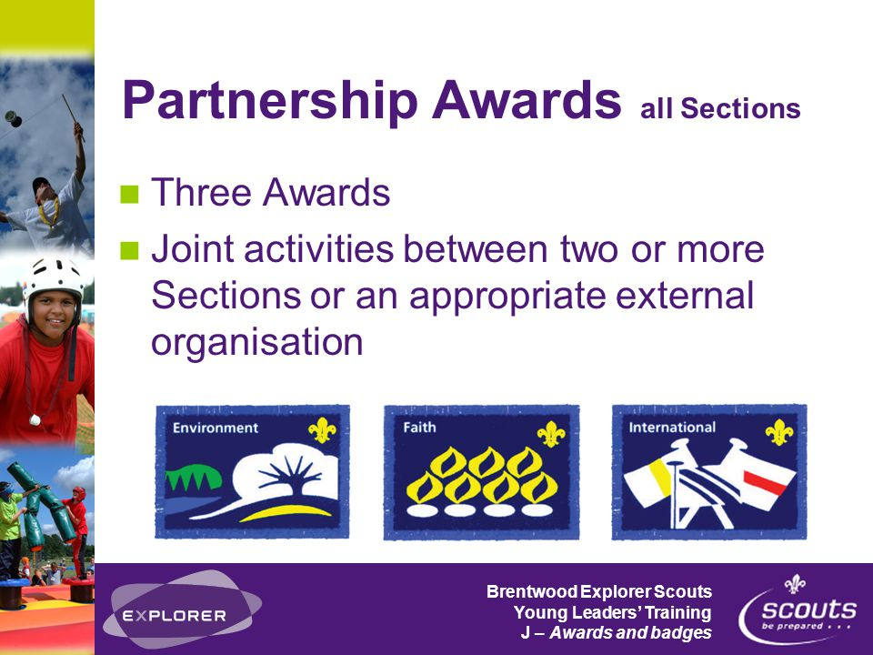 Brentwood Explorer Scouts Young Leaders' Training J – Awards and badges Partnership Awards all Sections Three Awards Joint activities between two or more Sections or an appropriate external organisation