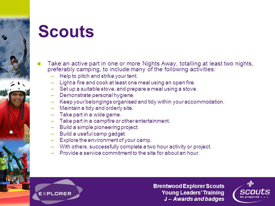 Brentwood Explorer Scouts Young Leaders' Training J – Awards and badges Scouts Take an active part in one or more Nights Away, totalling at least two nights, preferably camping, to include many of the following activities: –Help to pitch and strike your tent.