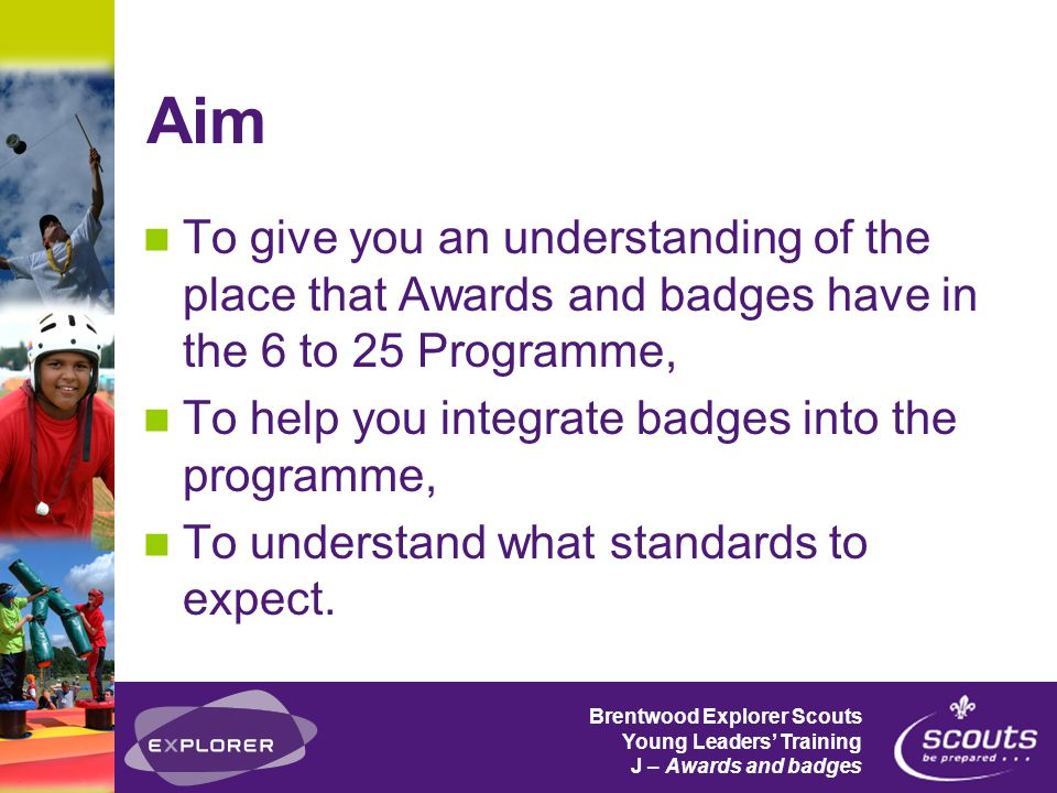Brentwood Explorer Scouts Young Leaders' Training J – Awards and badges Aim To give you an understanding of the place that Awards and badges have in the 6 to 25 Programme, To help you integrate badges into the programme, To understand what standards to expect.